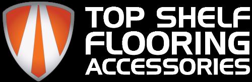 Top Shelf Flooring Accessories